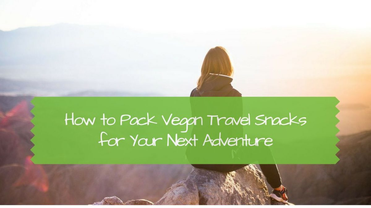 How to Pack Vegan Travel Snacks for Your Next Adventure