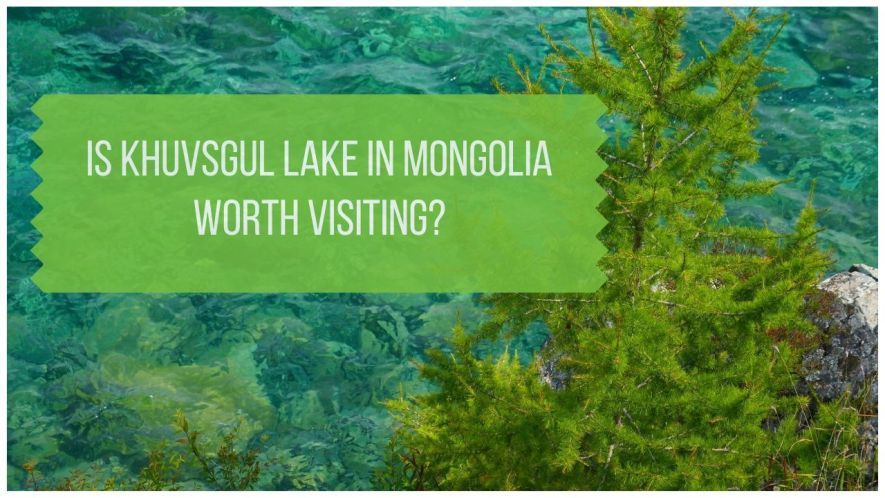 Is Khuvsgul Lake in Mongolia Worth Visiting?